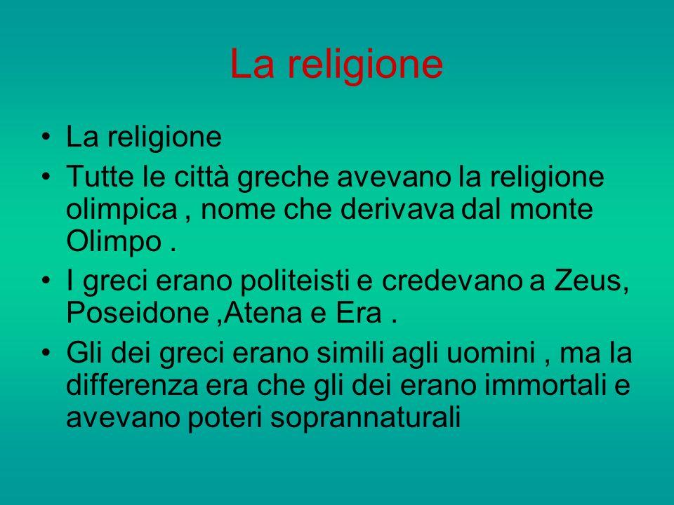 La religione Tutte le città greche avevano la religione olimpica, nome che derivava dal monte Olimpo. I greci erano politeisti e credevano a Zeus, Pos