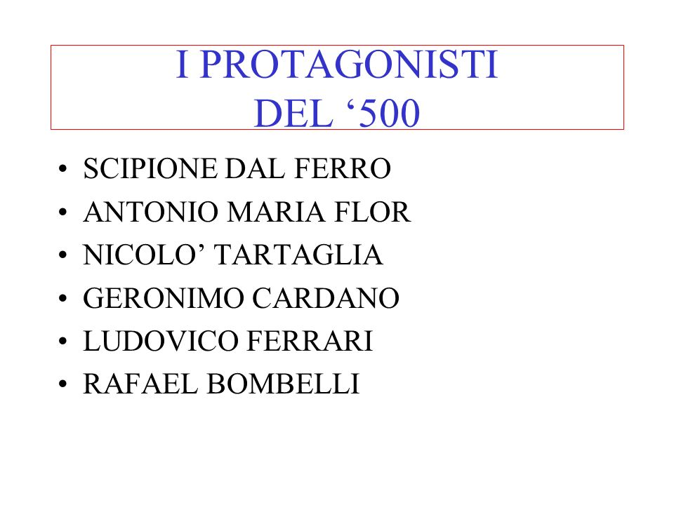 I PROTAGONISTI DEL 500 SCIPIONE DAL FERRO ANTONIO MARIA FLOR NICOLO TARTAGLIA GERONIMO CARDANO LUDOVICO FERRARI RAFAEL BOMBELLI