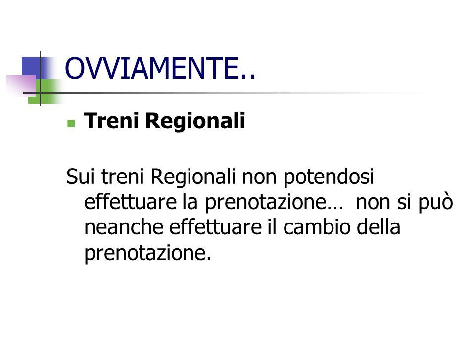 OVVIAMENTE.. Treni Regionali Sui treni Regionali non potendosi effettuare la prenotazione… non si può neanche effettuare il cambio della prenotazione.