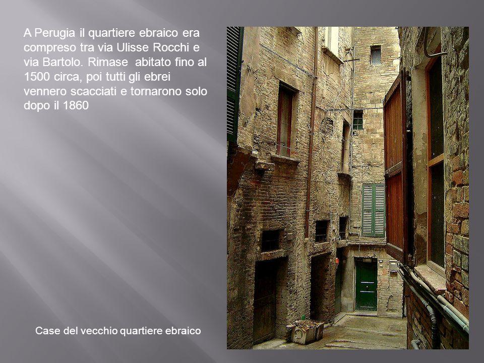 A Perugia il quartiere ebraico era compreso tra via Ulisse Rocchi e via Bartolo. Rimase abitato fino al 1500 circa, poi tutti gli ebrei vennero scacci