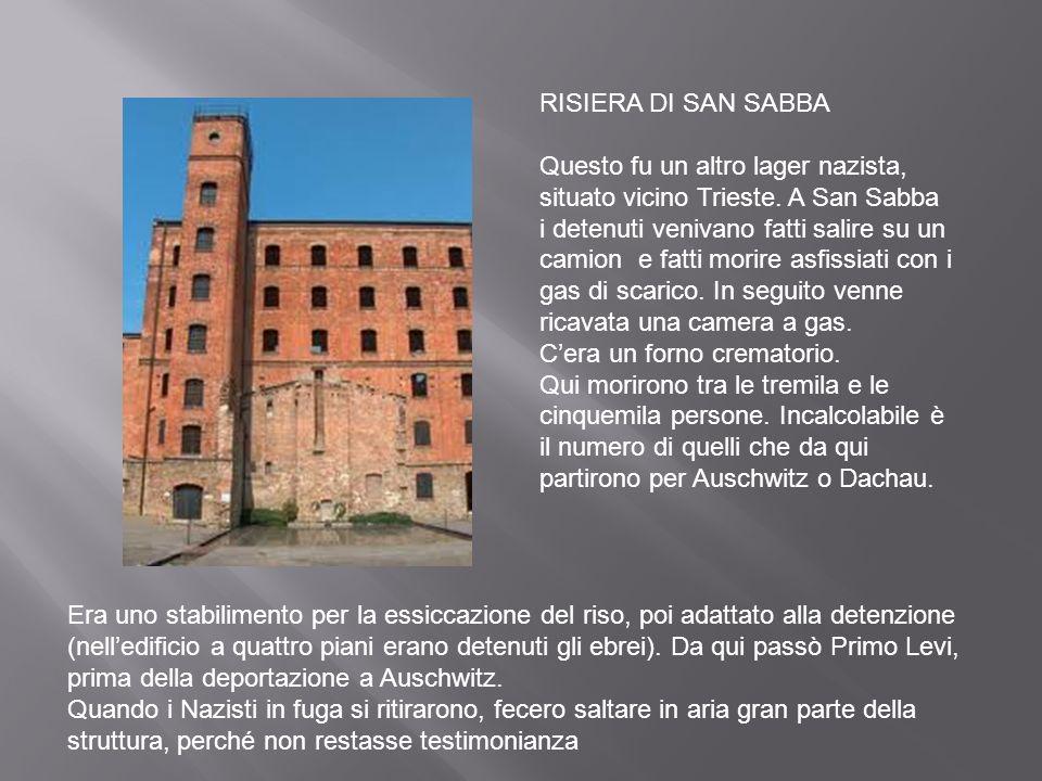 RISIERA DI SAN SABBA Questo fu un altro lager nazista, situato vicino Trieste. A San Sabba i detenuti venivano fatti salire su un camion e fatti morir