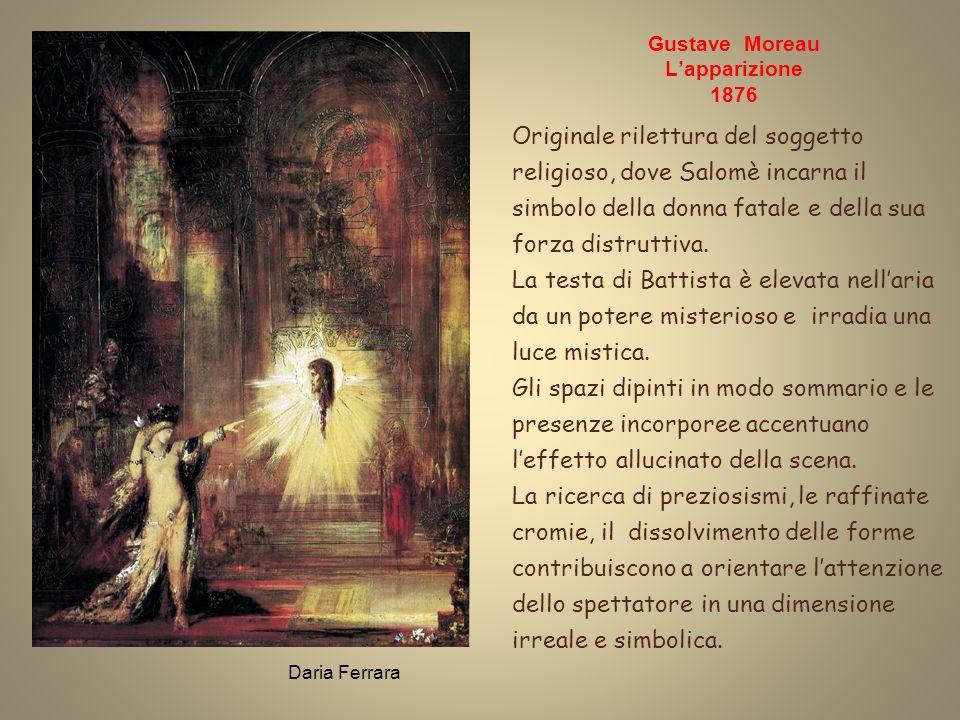 Daria Ferrara Gustave Moreau Lapparizione 1876 Originale rilettura del soggetto religioso, dove Salomè incarna il simbolo della donna fatale e della sua forza distruttiva.