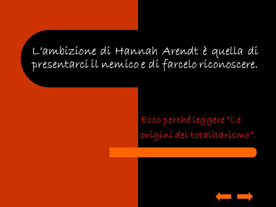 Lambizione di Hannah Arendt è quella di presentarci il nemico e di farcelo riconoscere. Ecco perché leggere Le origini del totalitarismo.