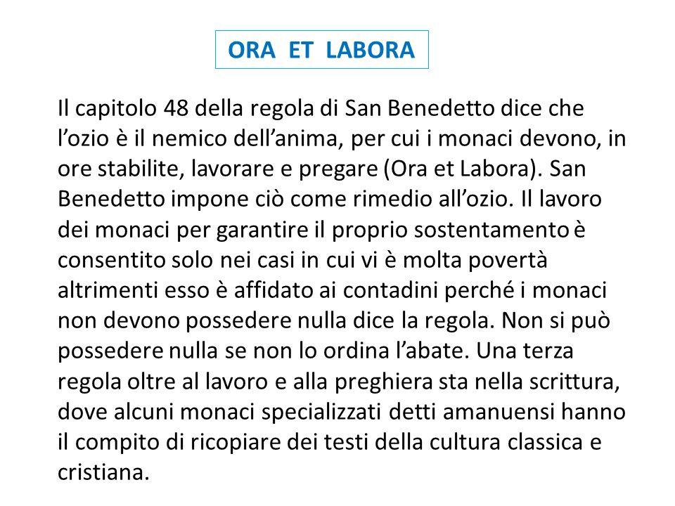 ORA ET LABORA Il capitolo 48 della regola di San Benedetto dice che lozio è il nemico dellanima, per cui i monaci devono, in ore stabilite, lavorare e pregare (Ora et Labora).
