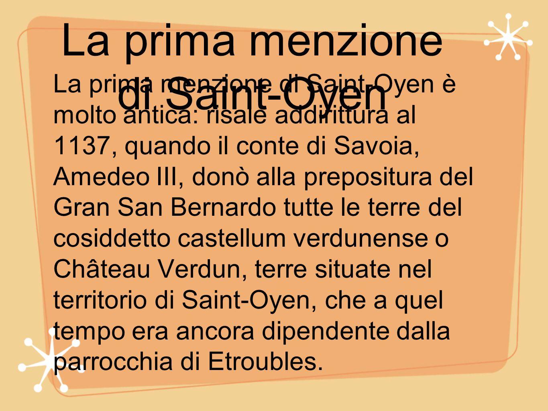 La prima menzione di Saint-Oyen La prima menzione di Saint-Oyen è molto antica: risale addirittura al 1137, quando il conte di Savoia, Amedeo III, don