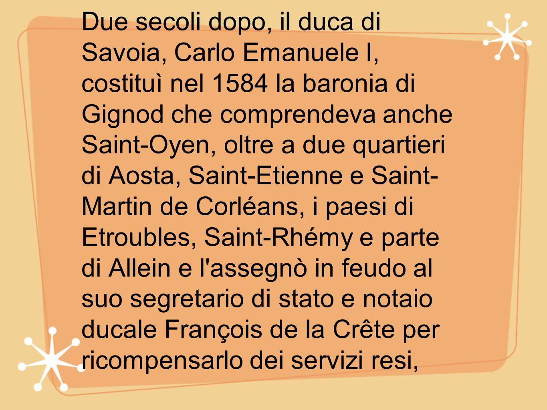 Due secoli dopo, il duca di Savoia, Carlo Emanuele I, costituì nel 1584 la baronia di Gignod che comprendeva anche Saint-Oyen, oltre a due quartieri d