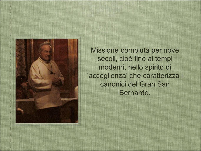 Missione compiuta per nove secoli, cioè fino ai tempi moderni, nello spirito di accoglienza che caratterizza i canonici del Gran San Bernardo.