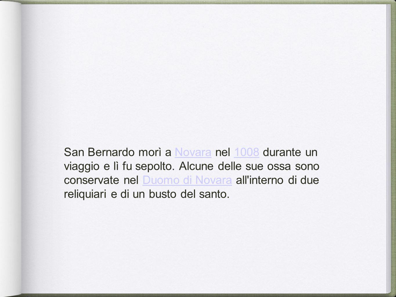 San Bernardo morì a Novara nel 1008 durante un viaggio e lì fu sepolto. Alcune delle sue ossa sono conservate nel Duomo di Novara all'interno di due r