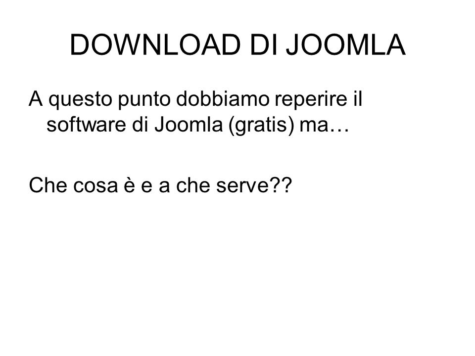 DOWNLOAD DI JOOMLA A questo punto dobbiamo reperire il software di Joomla (gratis) ma… Che cosa è e a che serve??