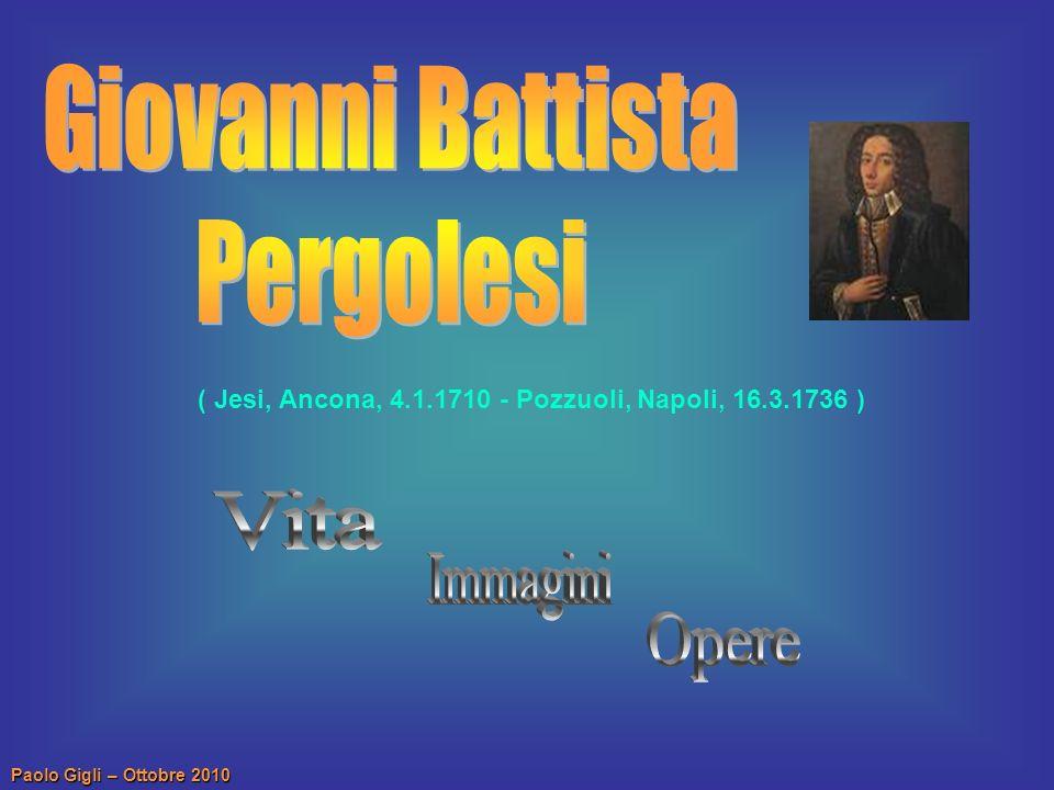 Paolo Gigli – Ottobre 2010 Giovanni Battista Pergolesi nacque a Jesi nelle Marche nel 1710 ed i primi elementi di musica li ricevette, bambino, da due sacerdoti e da un marchese del luogo prima di passare alla scuola del maestro di cappella comunale, F.
