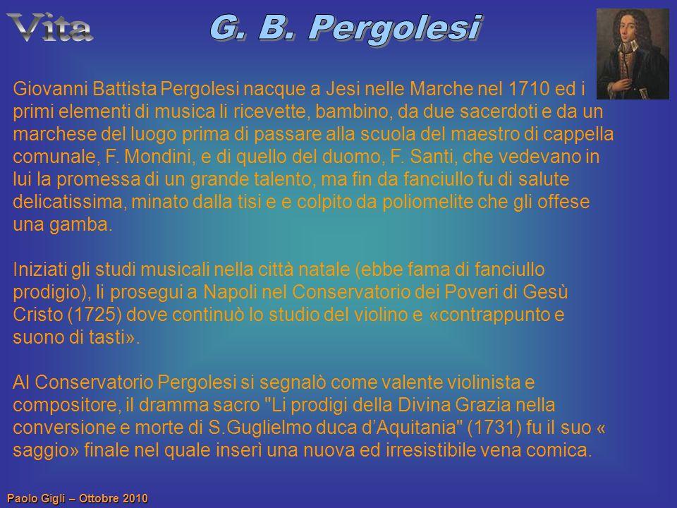 Paolo Gigli – Ottobre 2010 Giovanni Battista Pergolesi nacque a Jesi nelle Marche nel 1710 ed i primi elementi di musica li ricevette, bambino, da due