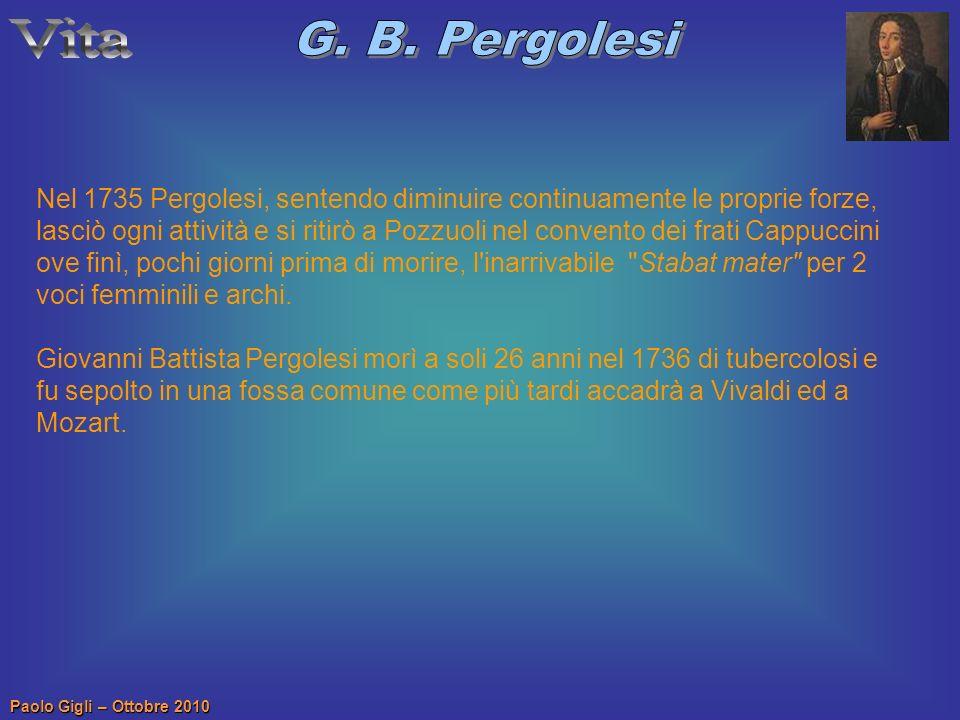 Paolo Gigli – Ottobre 2010 Nel 1735 Pergolesi, sentendo diminuire continuamente le proprie forze, lasciò ogni attività e si ritirò a Pozzuoli nel conv