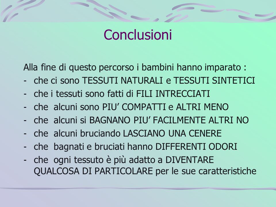 Conclusioni Alla fine di questo percorso i bambini hanno imparato : - che ci sono TESSUTI NATURALI e TESSUTI SINTETICI - che i tessuti sono fatti di F