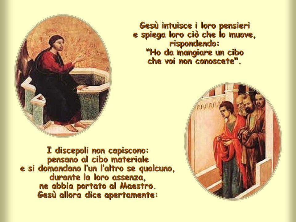 Gesù intuisce i loro pensieri e spiega loro ciò che lo muove, rispondendo: Ho da mangiare un cibo che voi non conoscete .