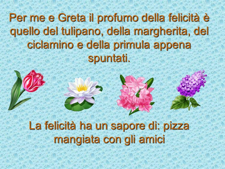 Per me e Greta il profumo della felicità è quello del tulipano, della margherita, del ciclamino e della primula appena spuntati. La felicità ha un sap