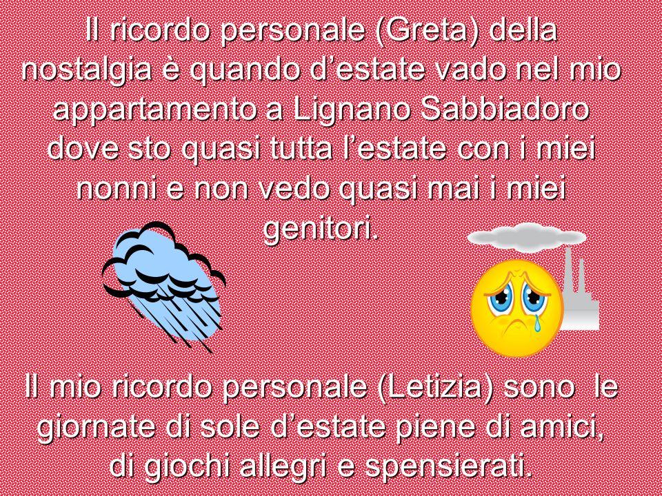 Il ricordo personale (Greta) della nostalgia è quando destate vado nel mio appartamento a Lignano Sabbiadoro dove sto quasi tutta lestate con i miei n