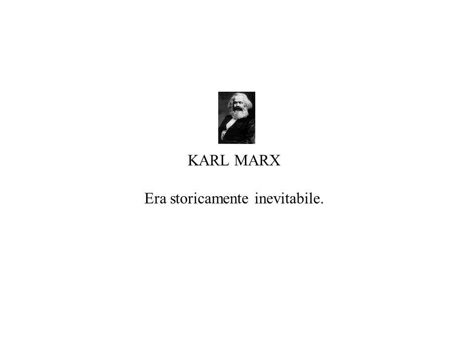 KARL MARX Era storicamente inevitabile.