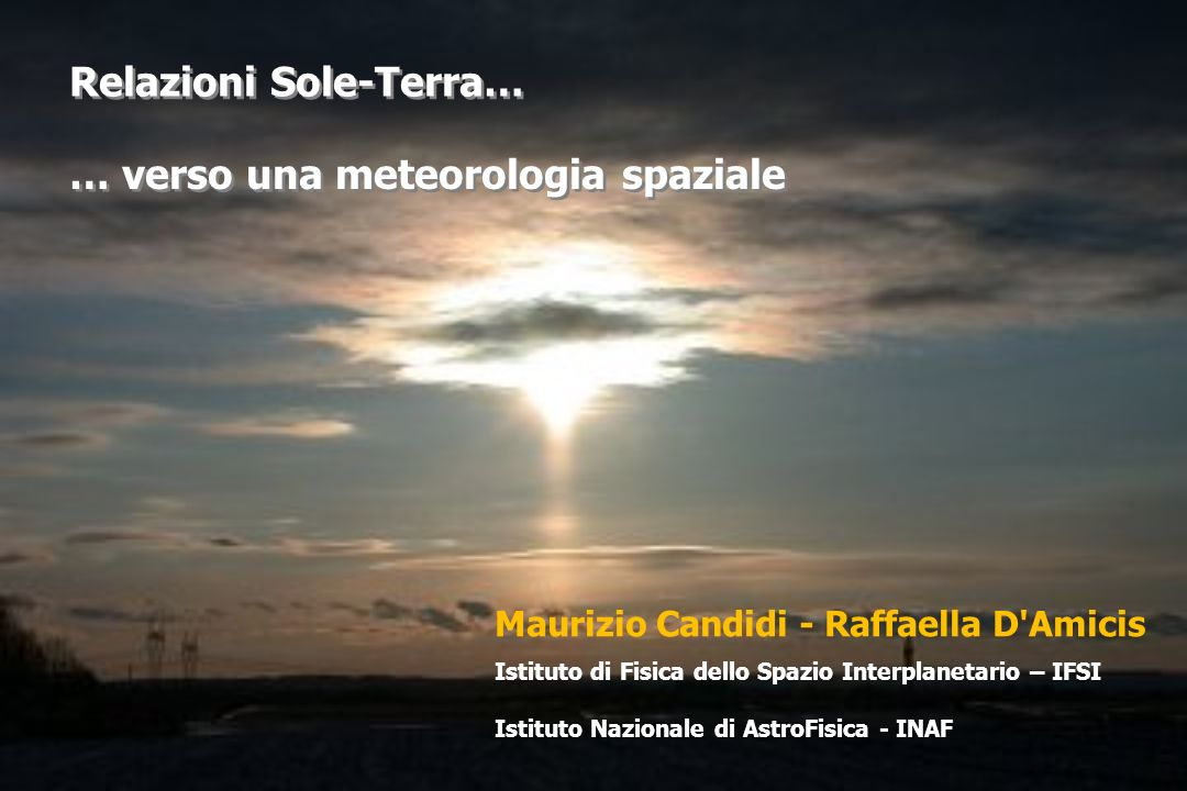 Maurizio Candidi - Raffaella D Amicis Istituto di Fisica dello Spazio Interplanetario – IFSI Istituto Nazionale di AstroFisica - INAF Relazioni Sole-Terra… … verso una meteorologia spaziale