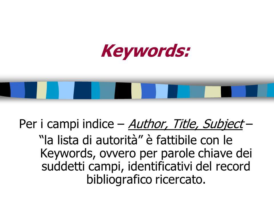 Keywords: Per i campi indice – Author, Title, Subject – la lista di autorità è fattibile con le Keywords, ovvero per parole chiave dei suddetti campi,