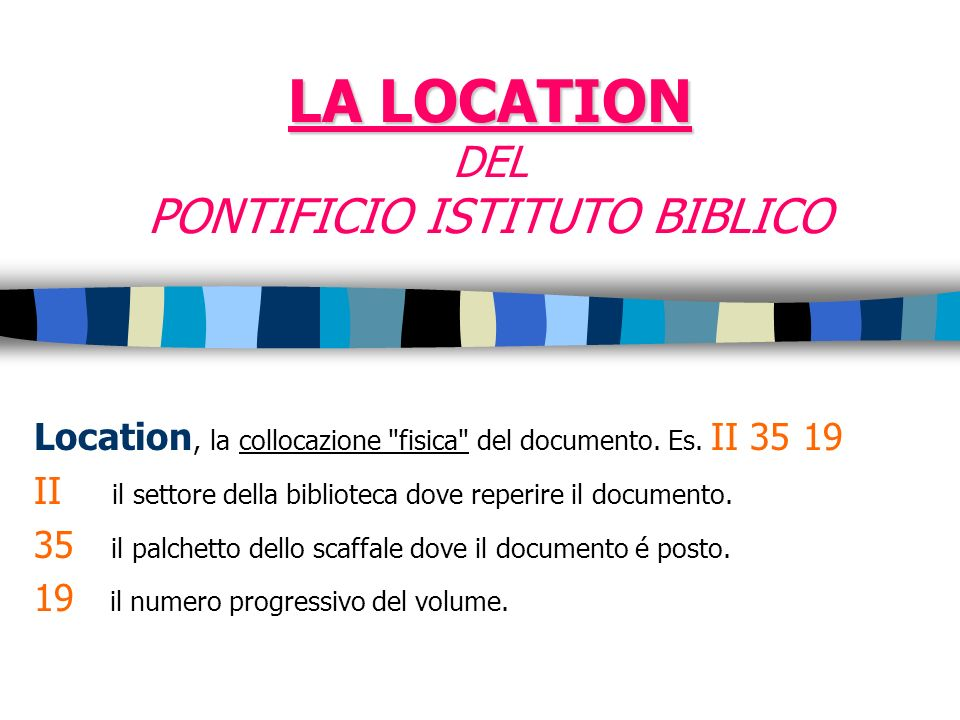 LA LOCATION LA LOCATION DEL PONTIFICIO ISTITUTO BIBLICO Location, la collocazione fisica del documento.