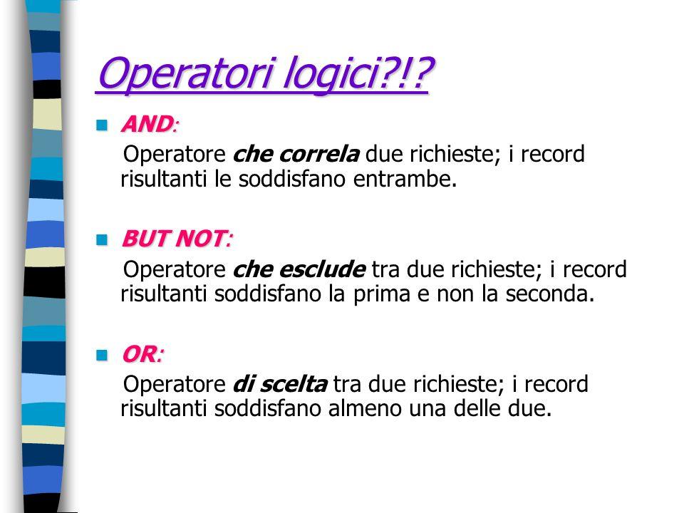 Operatori logici?!? AND AND Operatore che correla due richieste; i record risultanti le soddisfano entrambe. BUT NOT: BUT NOT: Operatore che esclude t