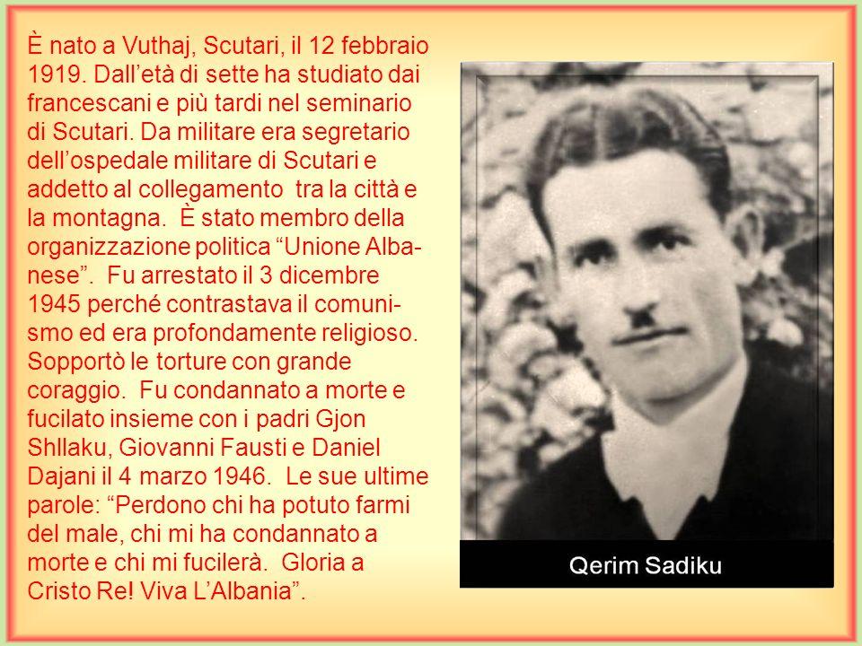 È nato a Shosh, Dukagjin, il 2 settembre 1925. Dalletà di sette ha studiato dai francescani e più tardi nel seminario di Scutari. È stato ufficiale mi