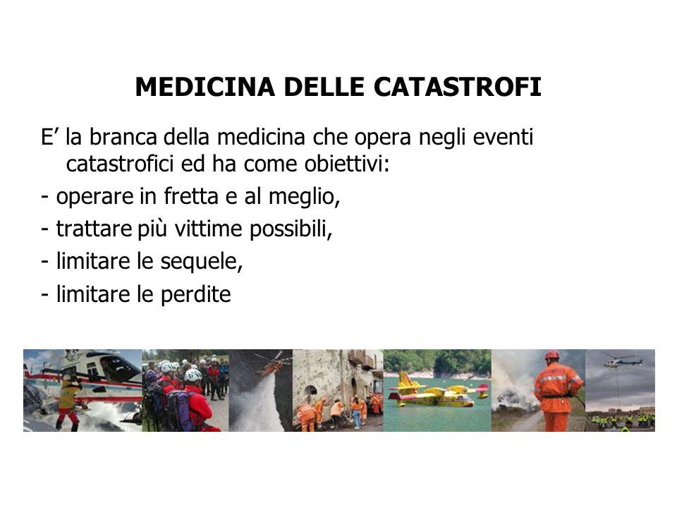 MEDICINA DELLE CATASTROFI E la branca della medicina che opera negli eventi catastrofici ed ha come obiettivi: - operare in fretta e al meglio, - trat