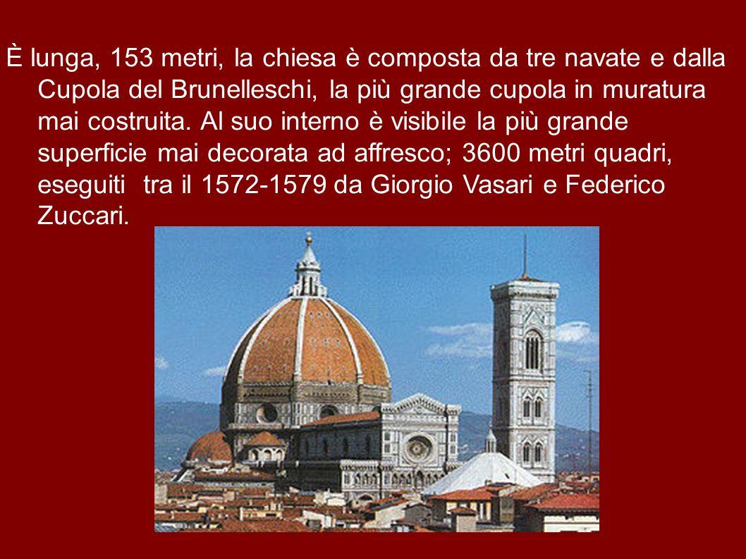 È lunga, 153 metri, la chiesa è composta da tre navate e dalla Cupola del Brunelleschi, la più grande cupola in muratura mai costruita. Al suo interno