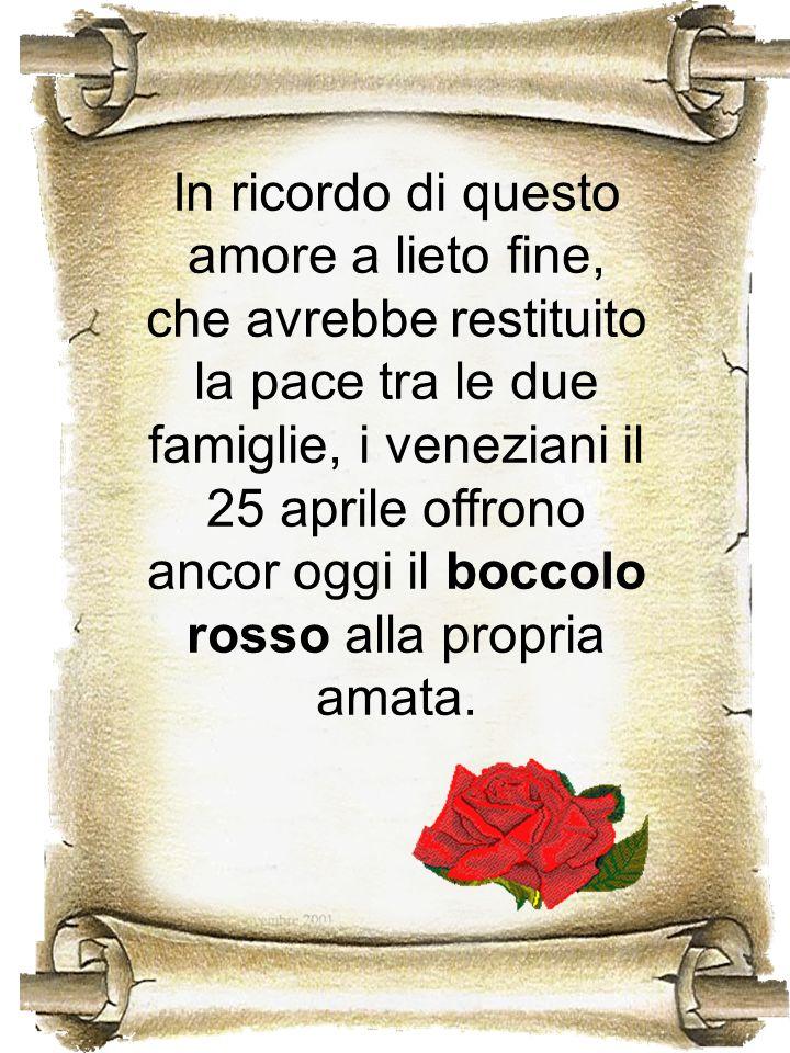 In ricordo di questo amore a lieto fine, che avrebbe restituito la pace tra le due famiglie, i veneziani il 25 aprile offrono ancor oggi il boccolo ro