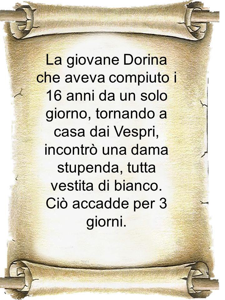 La giovane Dorina che aveva compiuto i 16 anni da un solo giorno, tornando a casa dai Vespri, incontrò una dama stupenda, tutta vestita di bianco. Ciò