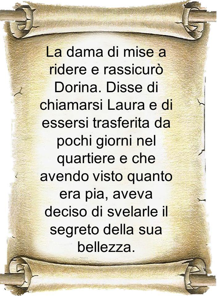 La dama di mise a ridere e rassicurò Dorina. Disse di chiamarsi Laura e di essersi trasferita da pochi giorni nel quartiere e che avendo visto quanto