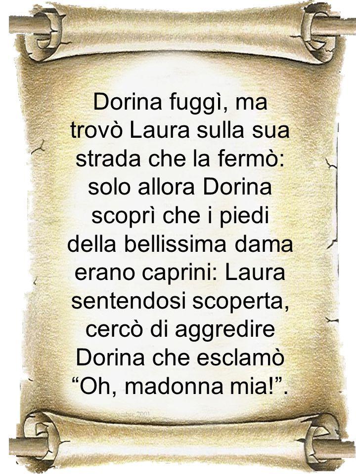 Dorina fuggì, ma trovò Laura sulla sua strada che la fermò: solo allora Dorina scoprì che i piedi della bellissima dama erano caprini: Laura sentendos