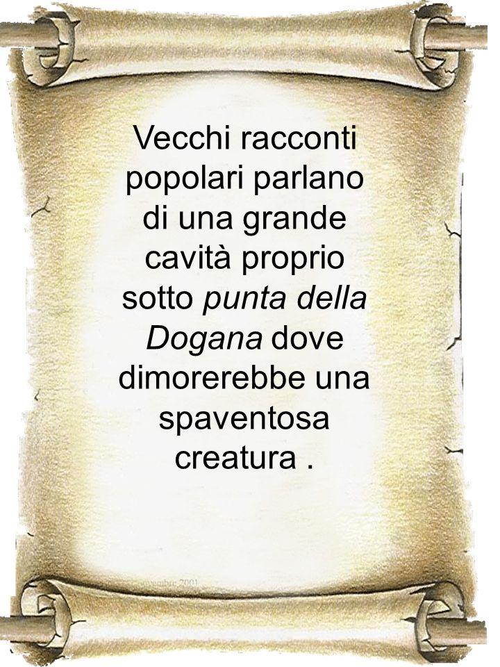 Vecchi racconti popolari parlano di una grande cavità proprio sotto punta della Dogana dove dimorerebbe una spaventosa creatura.