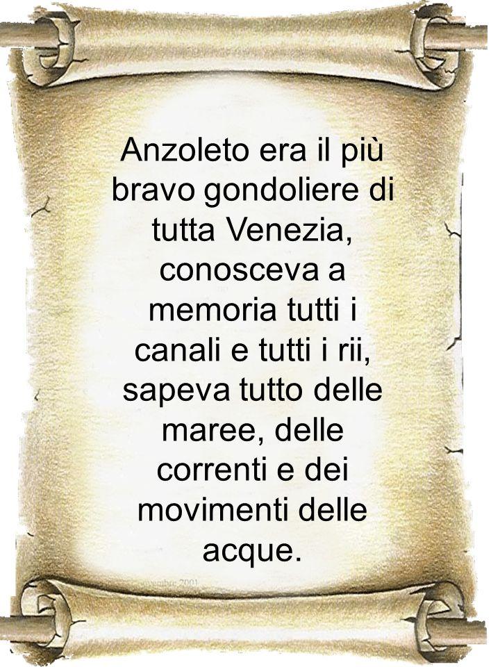 Anzoleto era il più bravo gondoliere di tutta Venezia, conosceva a memoria tutti i canali e tutti i rii, sapeva tutto delle maree, delle correnti e de