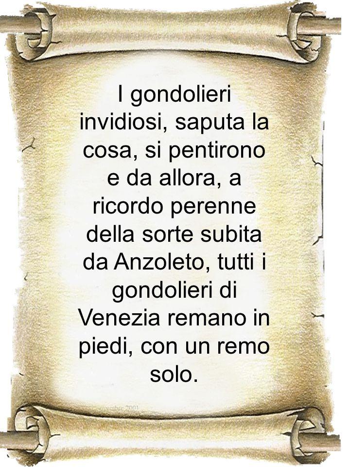 I gondolieri invidiosi, saputa la cosa, si pentirono e da allora, a ricordo perenne della sorte subita da Anzoleto, tutti i gondolieri di Venezia rema