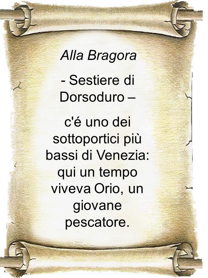 Alla Bragora - Sestiere di Dorsoduro – c'é uno dei sottoportici più bassi di Venezia: qui un tempo viveva Orio, un giovane pescatore.