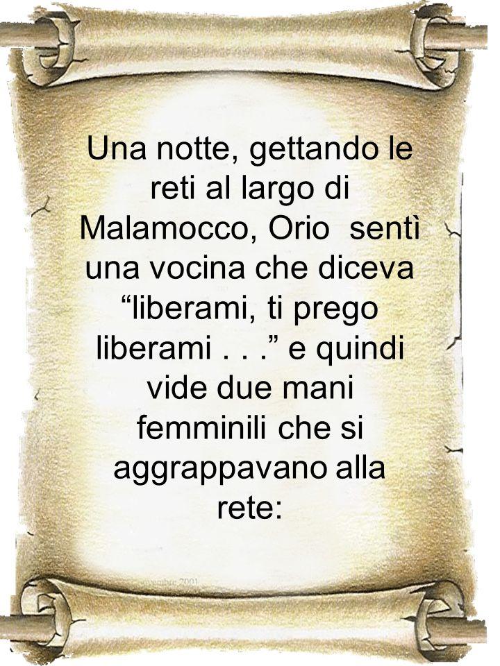 Una notte, gettando le reti al largo di Malamocco, Orio sentì una vocina che diceva liberami, ti prego liberami... e quindi vide due mani femminili ch