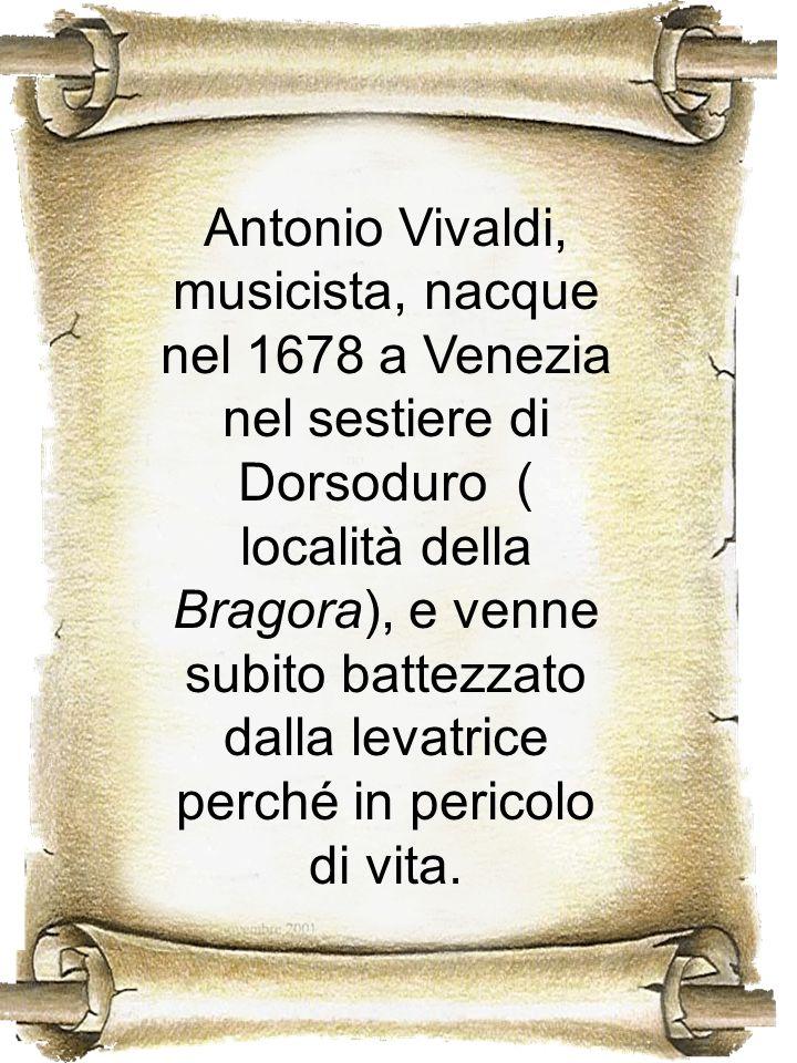 Antonio Vivaldi, musicista, nacque nel 1678 a Venezia nel sestiere di Dorsoduro ( località della Bragora), e venne subito battezzato dalla levatrice p