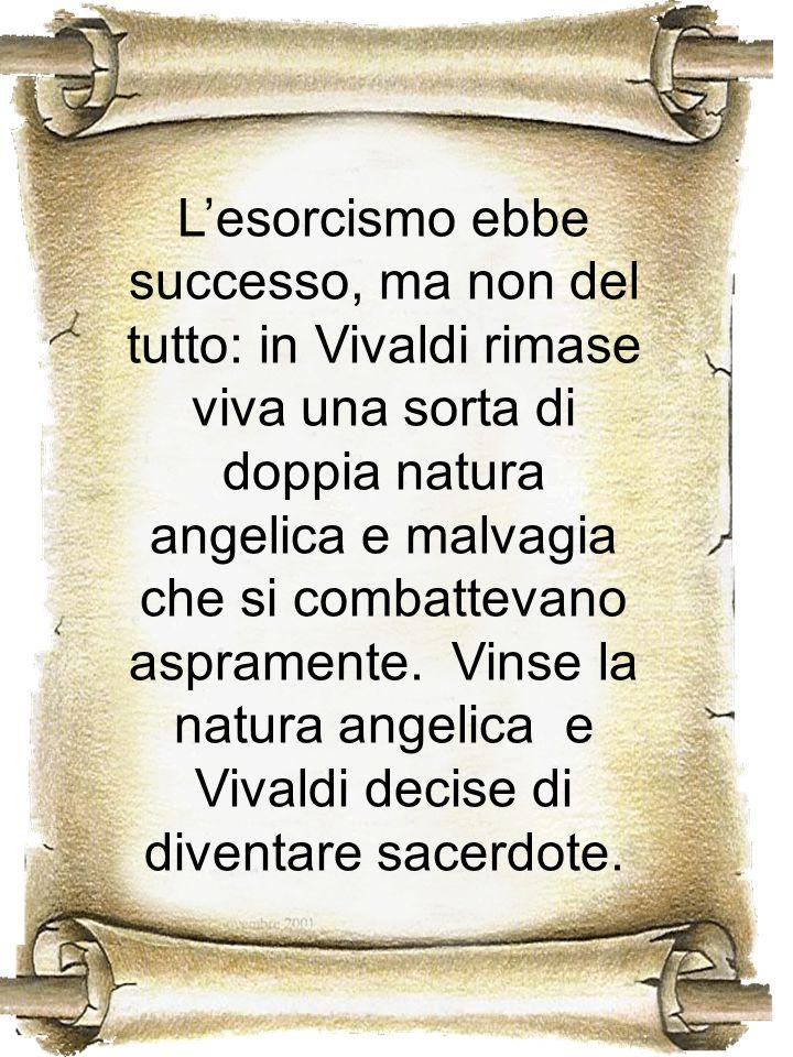 Lesorcismo ebbe successo, ma non del tutto: in Vivaldi rimase viva una sorta di doppia natura angelica e malvagia che si combattevano aspramente. Vins