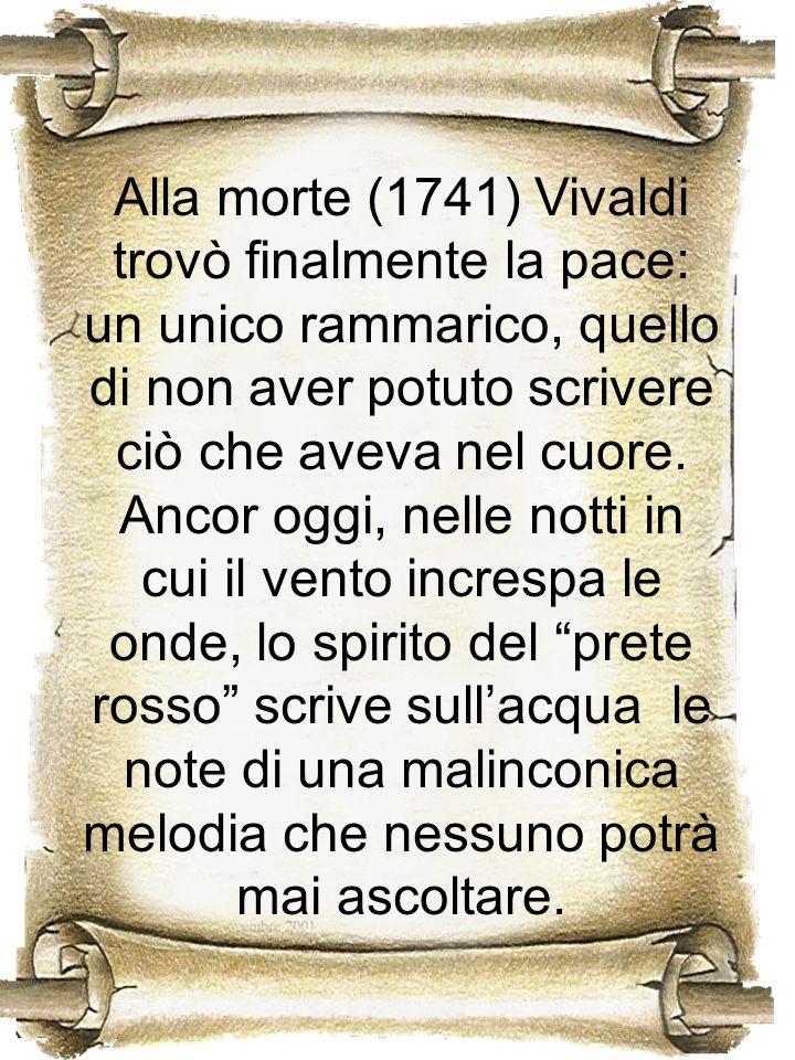 Alla morte (1741) Vivaldi trovò finalmente la pace: un unico rammarico, quello di non aver potuto scrivere ciò che aveva nel cuore. Ancor oggi, nelle