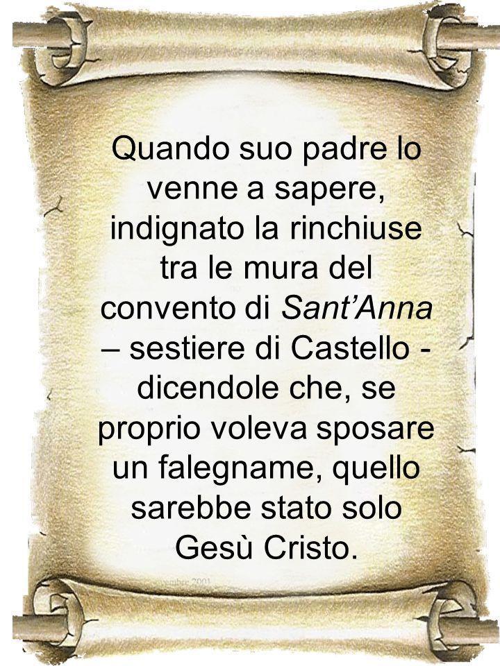 Quando suo padre lo venne a sapere, indignato la rinchiuse tra le mura del convento di SantAnna – sestiere di Castello - dicendole che, se proprio vol