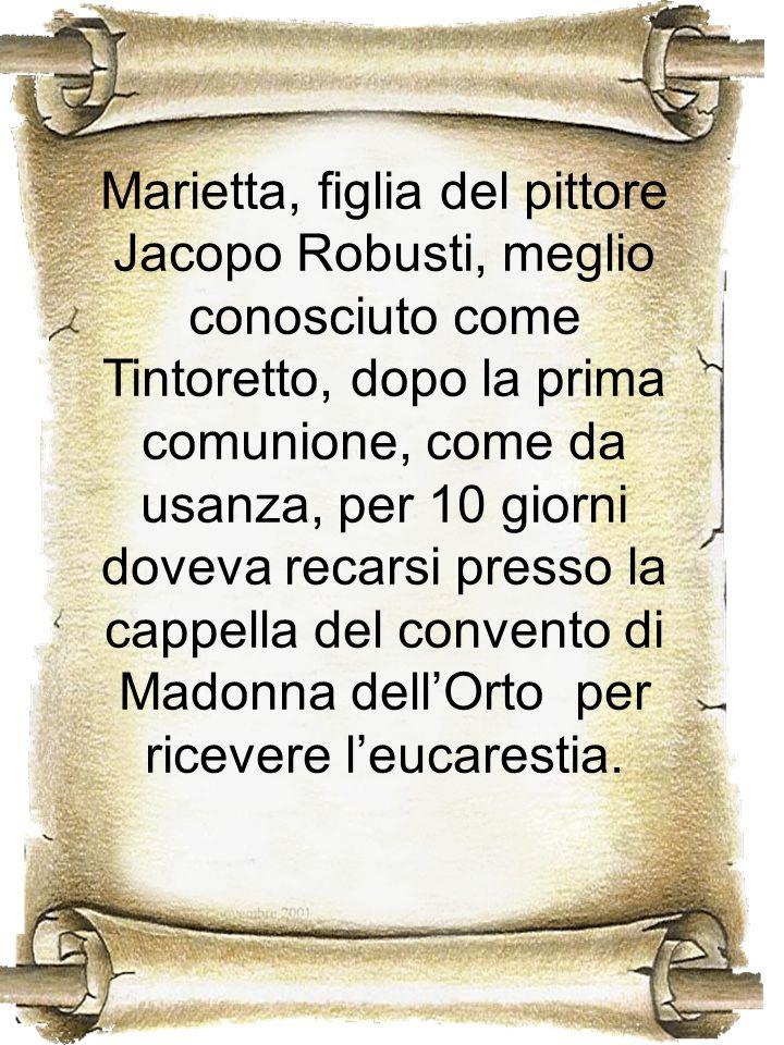 Marietta, figlia del pittore Jacopo Robusti, meglio conosciuto come Tintoretto, dopo la prima comunione, come da usanza, per 10 giorni doveva recarsi