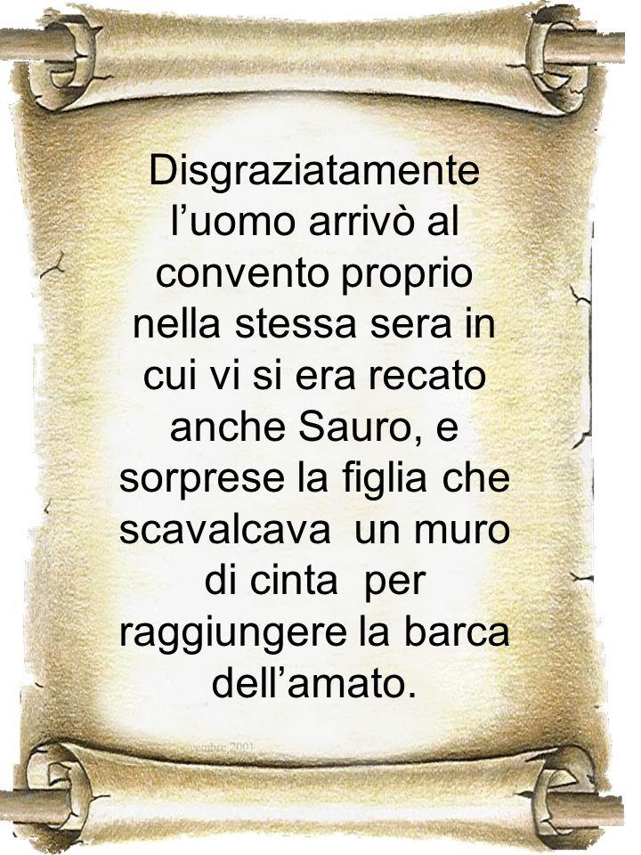Disgraziatamente luomo arrivò al convento proprio nella stessa sera in cui vi si era recato anche Sauro, e sorprese la figlia che scavalcava un muro d