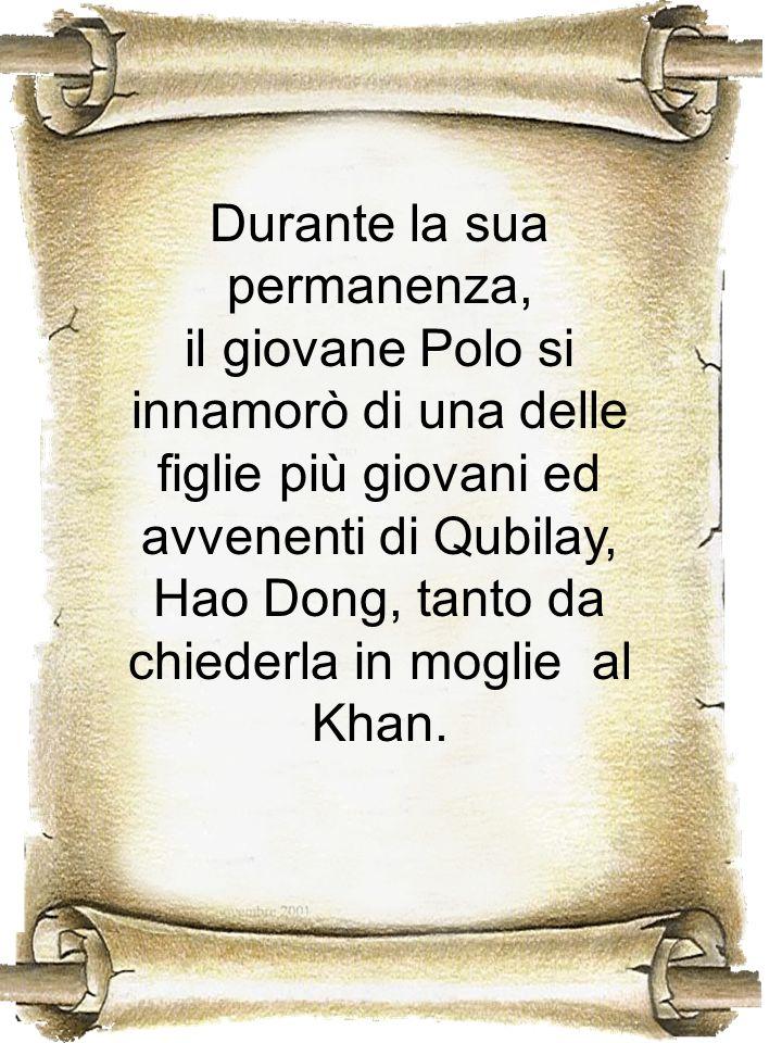 Durante la sua permanenza, il giovane Polo si innamorò di una delle figlie più giovani ed avvenenti di Qubilay, Hao Dong, tanto da chiederla in moglie