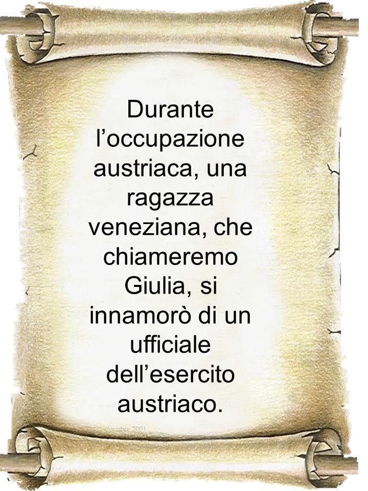 Durante loccupazione austriaca, una ragazza veneziana, che chiameremo Giulia, si innamorò di un ufficiale dellesercito austriaco.