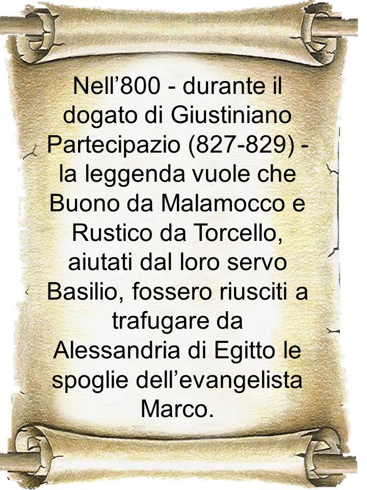 Nell800 - durante il dogato di Giustiniano Partecipazio (827-829) - la leggenda vuole che Buono da Malamocco e Rustico da Torcello, aiutati dal loro s
