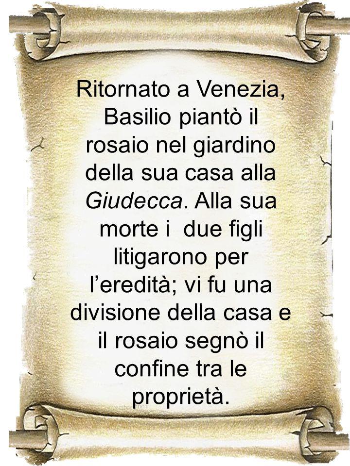 Ritornato a Venezia, Basilio piantò il rosaio nel giardino della sua casa alla Giudecca. Alla sua morte i due figli litigarono per leredità; vi fu una