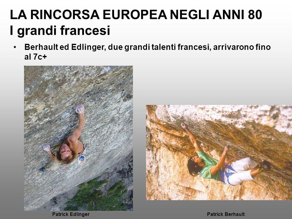 LA RINCORSA EUROPEA NEGLI ANNI 80 I grandi francesi Berhault ed Edlinger, due grandi talenti francesi, arrivarono fino al 7c+ Patrick EdlingerPatrick