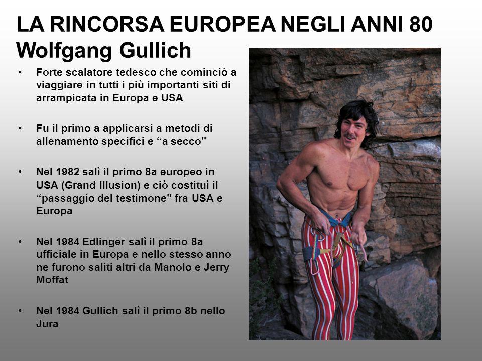 LA RINCORSA EUROPEA NEGLI ANNI 80 Wolfgang Gullich Forte scalatore tedesco che cominciò a viaggiare in tutti i più importanti siti di arrampicata in E