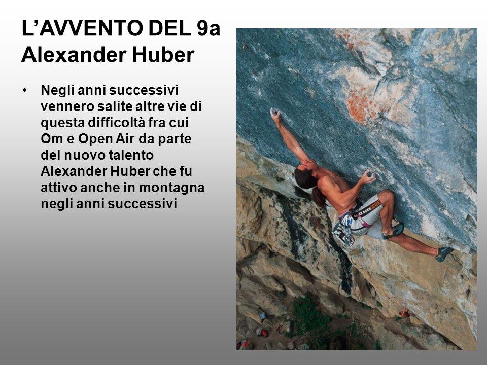 LAVVENTO DEL 9a Alexander Huber Negli anni successivi vennero salite altre vie di questa difficoltà fra cui Om e Open Air da parte del nuovo talento A